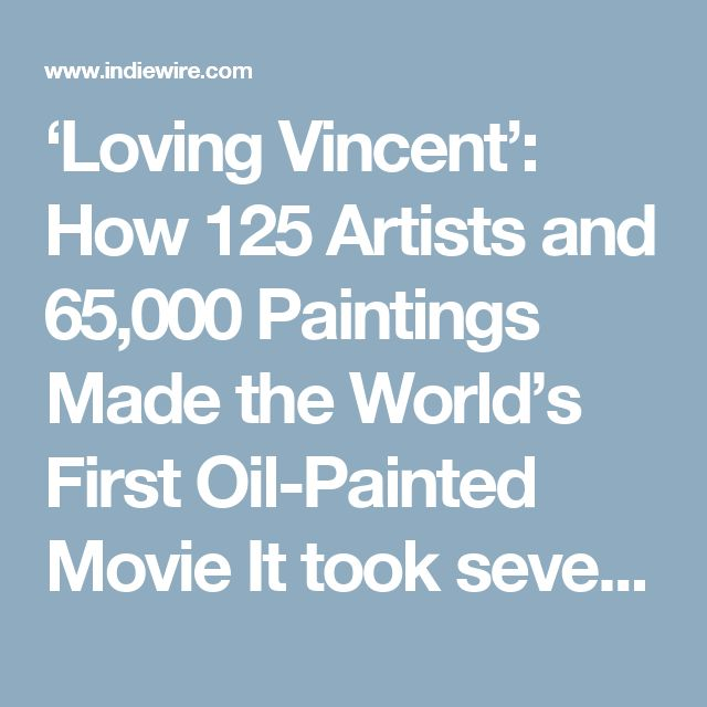 'Loving Vincent': How 125 Artists and 65,000 Paintings Made the World's First Oil-Painted Movie It took seven years and 65000 hand-painted frames to turn a live action feature into a one-of-kind animated film about the last days of Vincent Van Gogh.