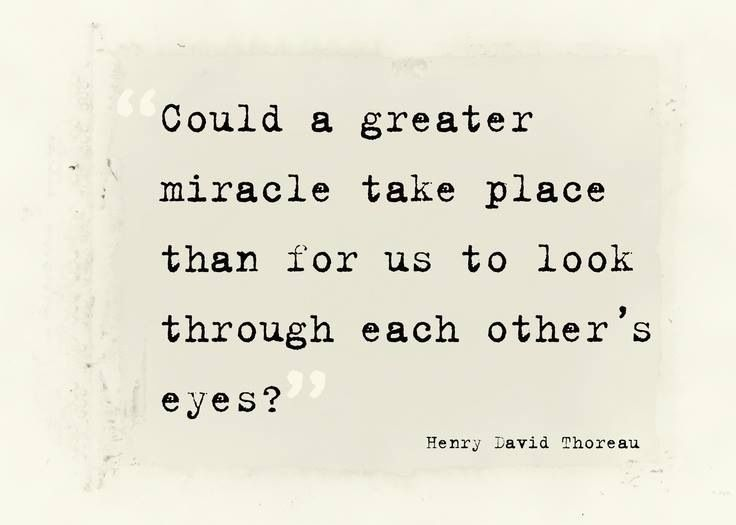 Could a great miracle take place than for us to look through each other's eyes? ~Henry David Thoreau