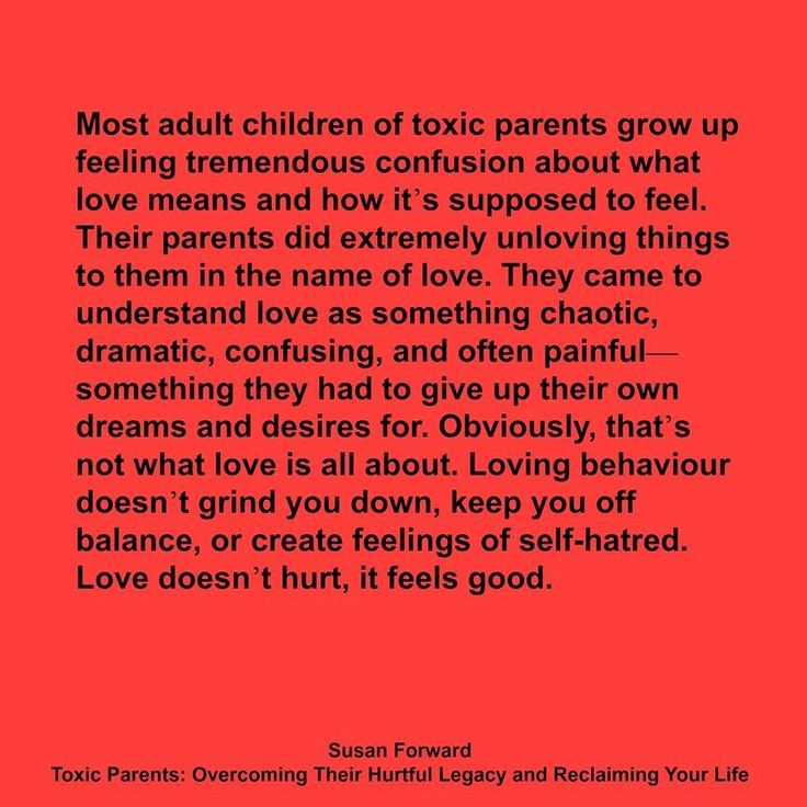 Most adult children of toxic parents grow up feeling tremendous confusion about what love means & how it's supposed to feel. Their parents did extremely unloving things to them in the name of love. They came to understand love as something chaotic, dramatic, confusing & often painful… something they had to give up their own dreams & desires for. Obviously, that's not what love is all about. Loving behavior doesn't grind you down, keep you off balance. (Susan Forward)