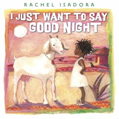 I Just Want To Say Good Night  (Book) : Isadora, Rachel : In a village on the African plains, a little girl stalls bedtime by saying good night to various animals and objects.