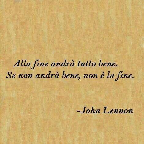 """""""Alla fine andrà tutto bene.  Se non andrà bene, non é la fine."""" (John Lennon)"""