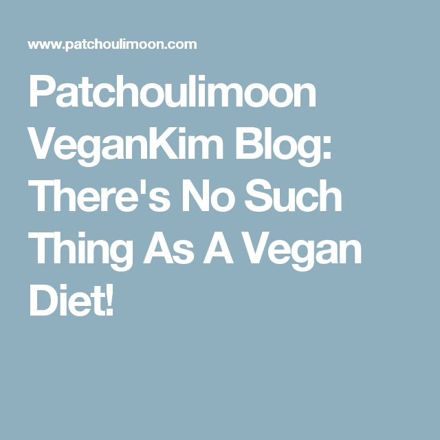 Patchoulimoon VeganKim Blog: There's No Such Thing As A Vegan Diet!