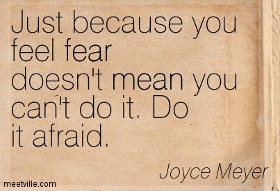Just because you feel fear doesn't mean you can't do it. Do it afraid. Joyce Meyer