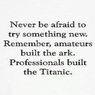 """""""Never be afraid to try something new. Remember, amateurs built the ark.  Professionals built the Titanic."""" - Dave Barry"""