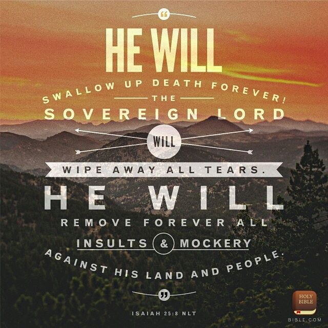 Isaiah 25:8 GNB The Sovereign Lord will destroy death for ever! He will wipe away the tears from everyone's eyes and take away the disgrace his people have suffered throughout the world. The Lord himself has spoken!