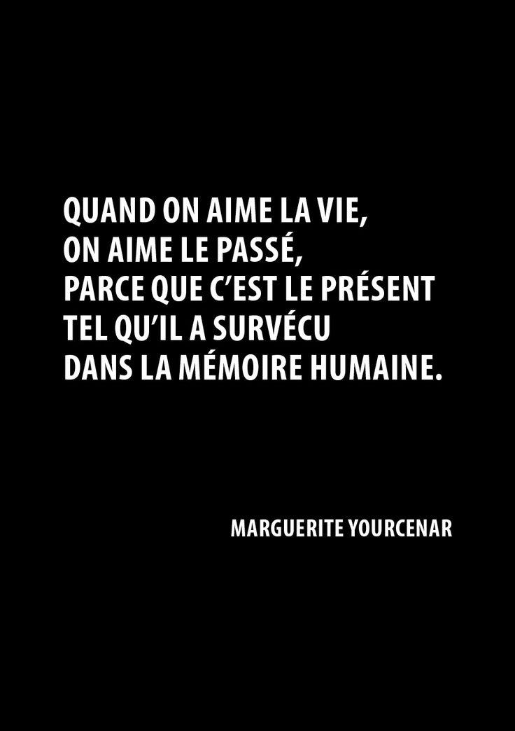 Quand on aime la vie, on aime le passé parce que c'est le présent tel qu'il a survécu dans la mémoire humaine. Ce qui ne veut pas dire que le passé est un âge d'or : tout comme le présent, il est à la fois atroce, superbe, ou brutal, ou seulement quelconque. ~ Marguerite Yourcenar