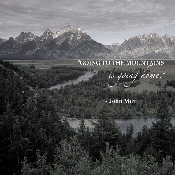 """Going to the mountains is going home."" ~ John Muir"