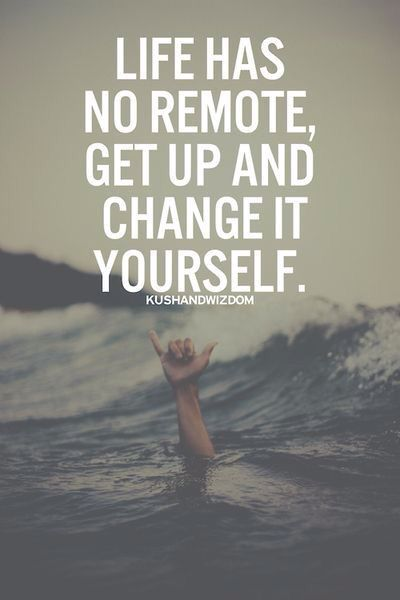 Life has no remote. Get up and change it yourself.