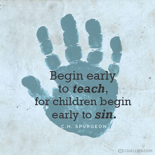"""Begin early to teach, for children begin early to sin."" (C.H. Spurgeon)"