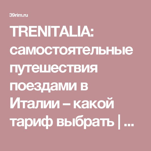 TRENITALIA: самостоятельные путешествия поездами в Италии – какой тариф выбрать   39Rim.ru