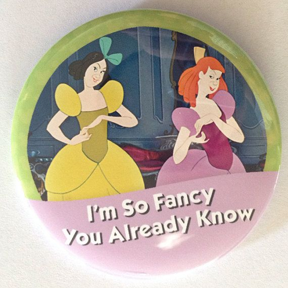 Im so fancy.. you already know.    Show off your Disneyside with this Anastasia/Drizella button!    3 inch round pinback button.    Inspired by