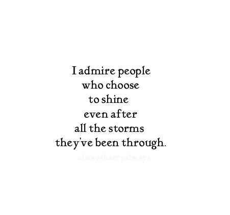 I admire people who choose to shine even after all the storms they've been through.