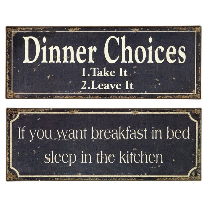 Dinner Choices: 1. Take It 2. Leave It   If you want breakfast in bed, sleep in the kitchen! Haha! Kitchen signs...