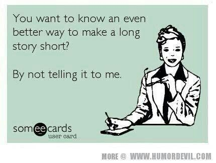 You want to know an even better way to make a long story short? By not telling it to me. humor. ecards. funny. sarcasm.