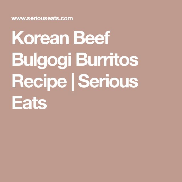 Korean Beef Bulgogi Burritos Recipe   Serious Eats