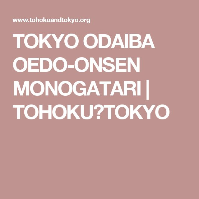 TOKYO ODAIBA OEDO-ONSEN MONOGATARI | TOHOKU&TOKYO