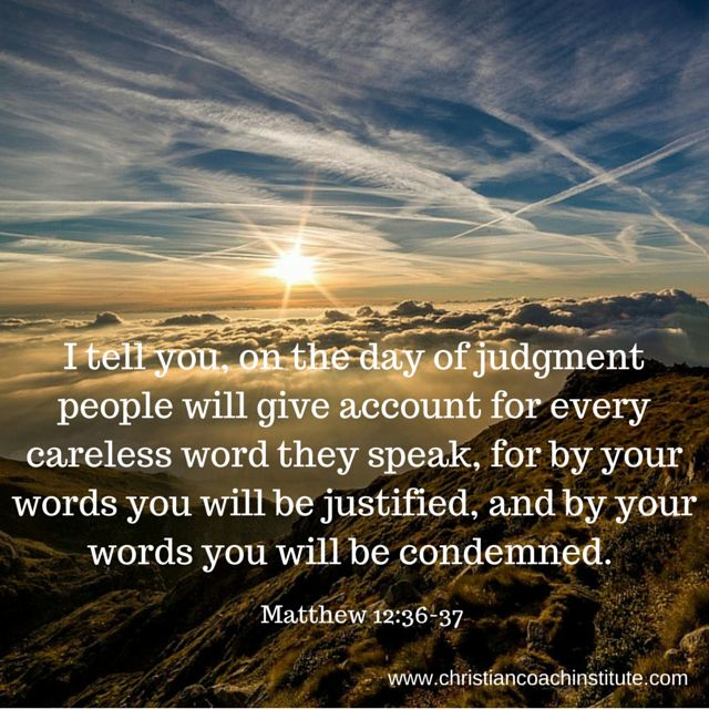 I tell you, on the day of judgment people will give account for every careless word they speak, for by your words you will be justified, and by your words you will be condemned. Matthew 12:36-37 ESV #accountability #quote #CCInstitute