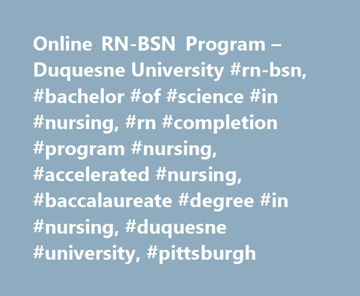 Online RN-BSN Program – Duquesne University #rn-bsn, #bachelor #of #science #in #nursing, #rn #completion #program #nursing, #accelerated #nursing, #baccalaureate #degree #in #nursing, #duquesne #university, #pittsburgh http://tanzania.remmont.com/online-rn-bsn-program-duquesne-university-rn-bsn-bachelor-of-science-in-nursing-rn-completion-program-nursing-accelerated-nursing-baccalaureate-degree-in-nursing-duquesne-univ/  # Online RN-BSN Program The RN-BSN Program enables the Registered…