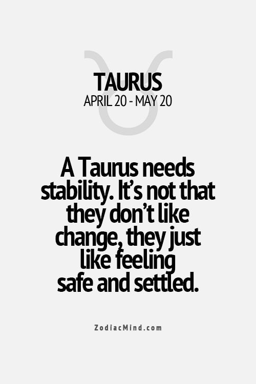 A Taurus needs stability.  It's not that they don't like change, they just like feeling settled.