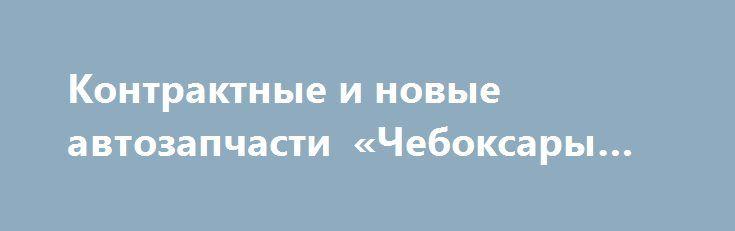 Контрактные и новые автозапчасти «Чебоксары RU» http://www.mostransregion.ru/d_078/?adv_id=6029 Магазин JDM Search Shop реализует все виды авто-запчастей. Мы используем в работе компьютерные каталоги что исключает ошибки при поиске необходимых запчастей.  У нас Вы можете приобрести новые запчасти, как оригинальные так и дубликаты. А так же можете у нас Вы можете заказать любые контрактные запчасти:   - ДВС 1-й комплектности.  - АКПП.  - МКПП.  - Раздаточные коробки, мосты, дифференциалы…