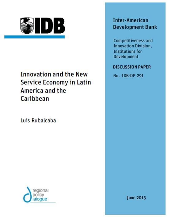 Innovation and the New Service Economy in Latin America and the Caribbean (EBOOK) http://publications.iadb.org/bitstream/handle/11319/5747/Innovation%20and%20the%20New%20Service%20Economy%20in%20Latin%20America%20and%20the%20Caribbean.pdf The case studies coordinated by the IDB study on services and productivity in Latin American and the Caribbean suggest the need for understanding the peculiarities of different subsectors and countries to promote innovation...
