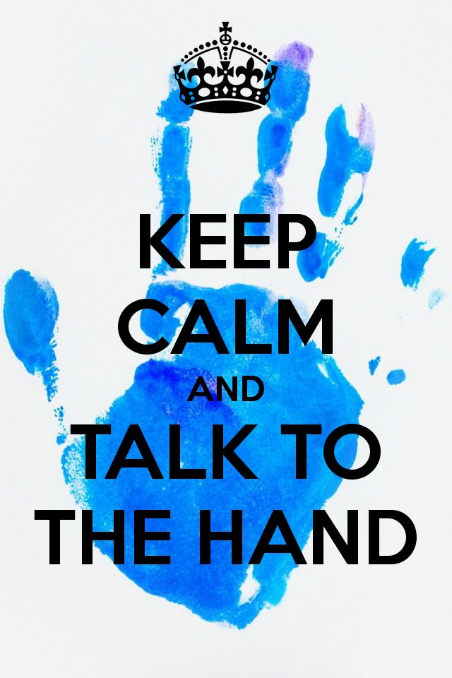 KEEP CALM AND TALK TO THE HAND - KEEP CALM AND CARRY ON Image Generator - brought to you by the Ministry of Information