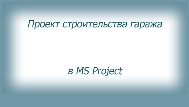 На примере строительства гаража показано начало создания проекта в Microsoft Project.