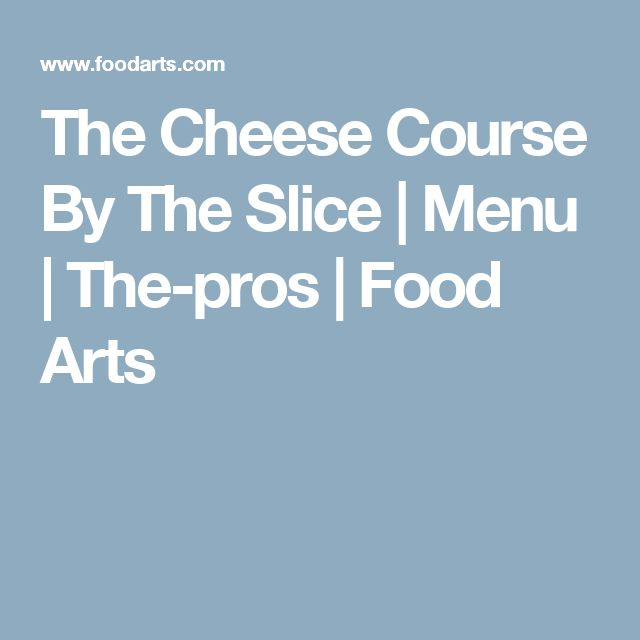 The Cheese Course By The Slice | Menu | The-pros | Food Arts
