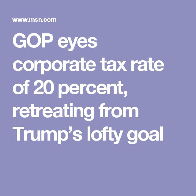 GOP eyes corporate tax rate of 20 percent, retreating from Trump's lofty goal