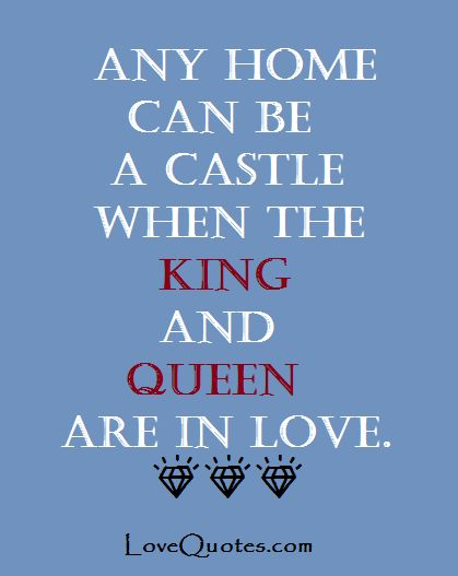 Any home can be a castle when the king and queen are in love. - Love Quotes - https://www.lovequotes.com/home-can-castle/