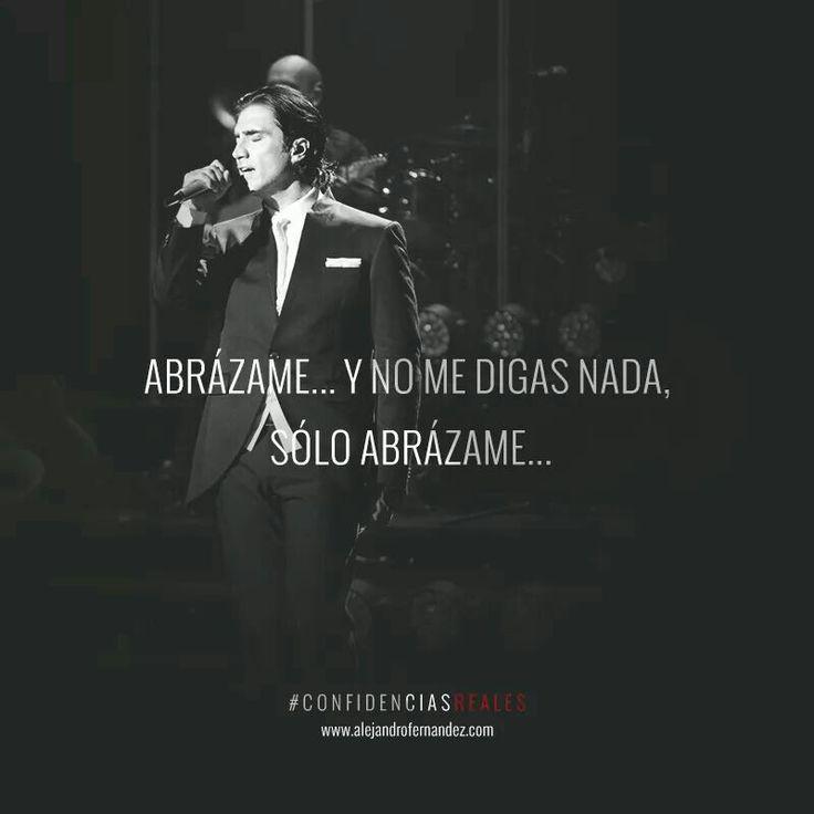 Abrázame.... Y no me digas nada, sólo abrázame....  Alejandro Fernández, Confidencias Reales