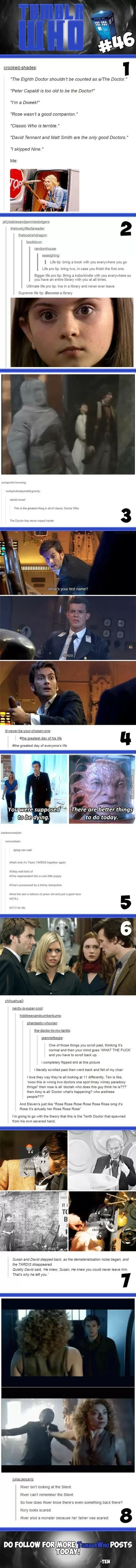 The first one is literally me my Who life. Paul McGann is quite possibly my favorite Doctor, the Doctor can be any age, we're WHOVIANS, Rose, while overrated, is still pretty cool, Classic Who is lit, EVERY Doctor is good in some respect, and Nine should NEVER be skipped.