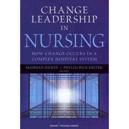 Change Leadership in Nursing: How Change Occurs in a Complex Hospital System; Brigham and Women's Hospital Nurses Tell Their Story