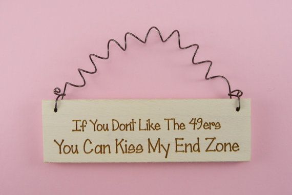 LITTLE SIGN If You Dont Like The 49ers You Can Kiss My End Zone Wooden Humorous Cute Funny Football Handpainted Laser Engraved San Francisco