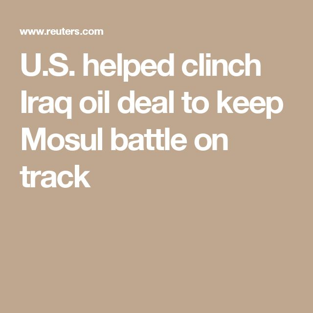 U.S. helped clinch Iraq oil deal to keep Mosul battle on track