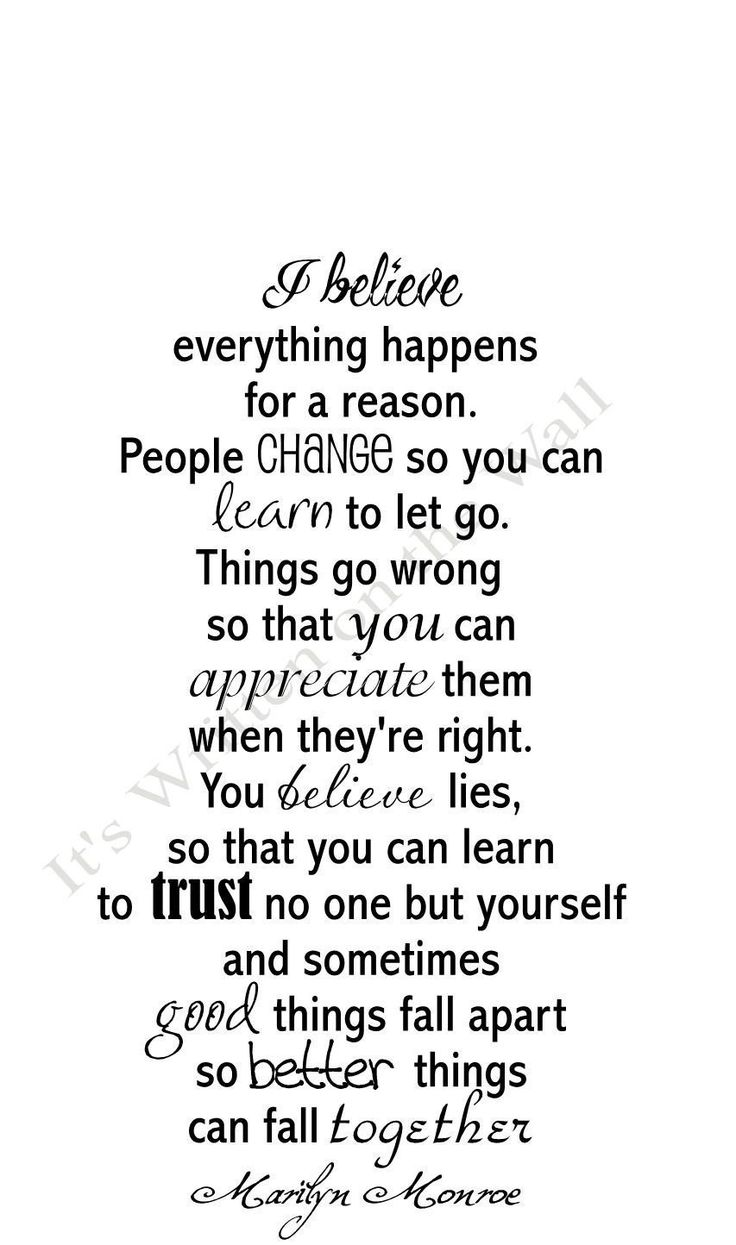 I believe everything happens for a reason. People change so you can learn to let go. Things go wrong so that you can appreciate them when they're right. You believe lies, so that you can learn to trust no one but yourself and sometimes good things fall apart so better things can fall together. -Marilyn Monroe