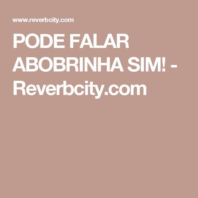 PODE FALAR ABOBRINHA SIM! - Reverbcity.com