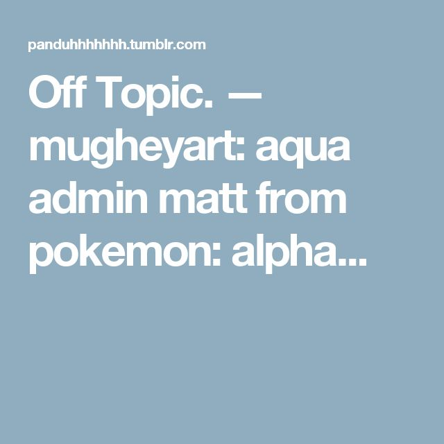 Off Topic. — mugheyart: aqua admin matt from pokemon: alpha...