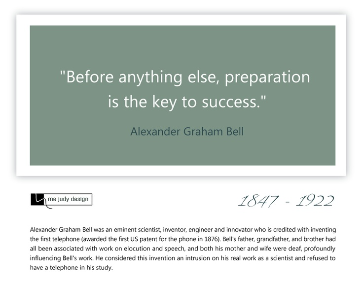 """Before anything else, preparation is the key to success."" Alexander Graham Bell 1847 - 1922 - mejudydesign.com"