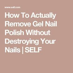 How To Actually Remove Gel Nail Polish Without Destroying Your Nails | SELF
