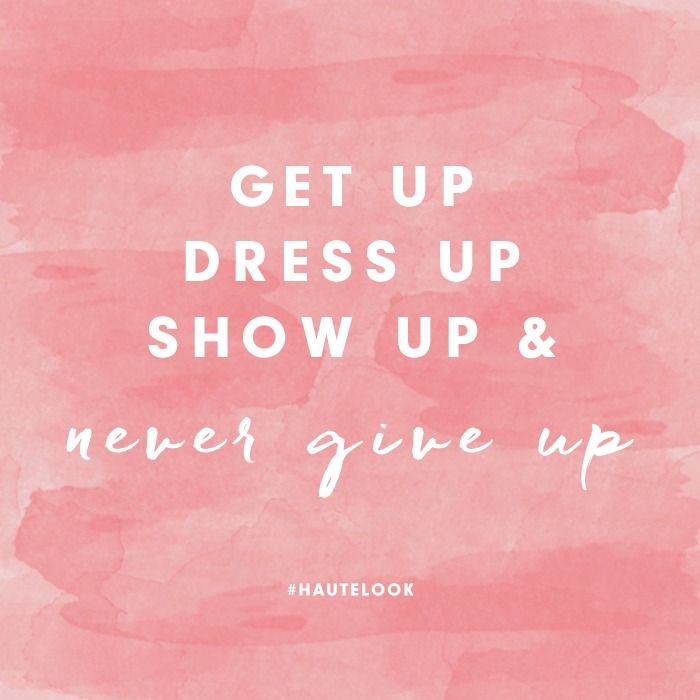 Get up. Dress up. Show up. & Never give up.