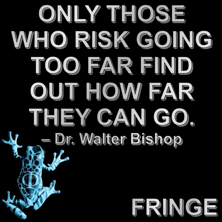 """FRINGE  """"Only those who risk going too far foind out how far they can go.""""  -- Dr. Walter Bishop"""
