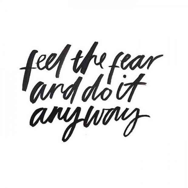 """""""Feel the fear and do it anyway."""""""