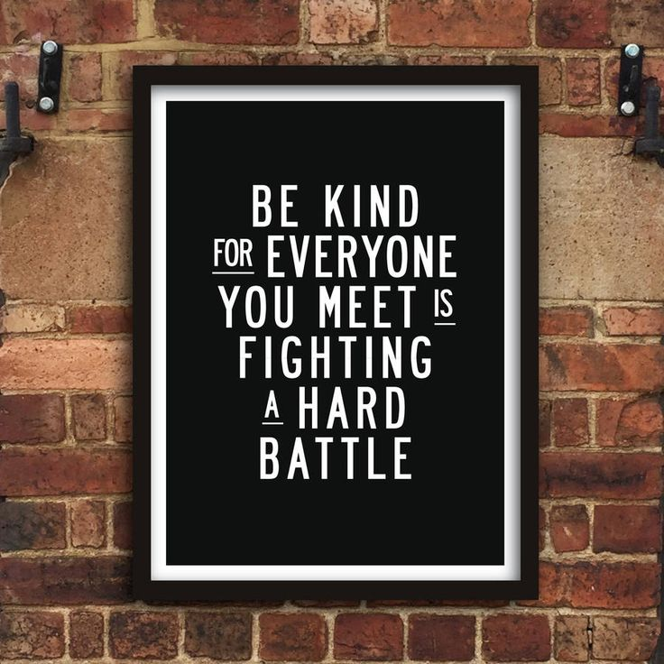 Be kind for everyone you meet is fighting a hard battle http://www.notonthehighstreet.com/themotivatedtype/product/be-kind-inspirational-quote-typography-print Limited edition, order now!