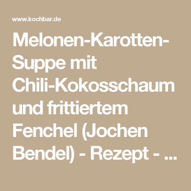Melonen-Karotten-Suppe mit Chili-Kokosschaum und frittiertem Fenchel (Jochen Bendel) - Rezept - kochbar.de