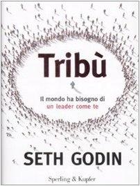Tribù. Il mondo ha bisogno di un leader come te, Seth Godin