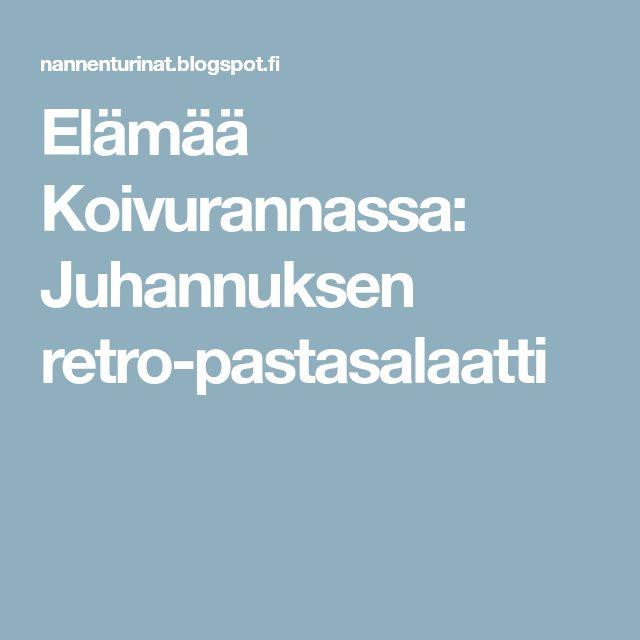 Elämää Koivurannassa: Juhannuksen retro-pastasalaatti