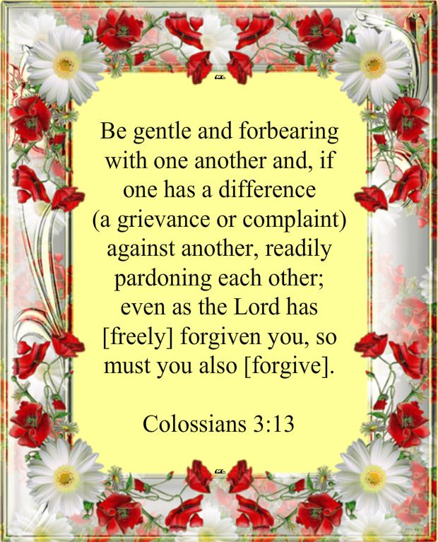 Be gentle and forbearing with one another and, if one has a difference (a grievance or complaint) against another, readily pardoning each other; even as the Lord has [freely] forgiven you, so must you also [forgive].  Colossians 3:13