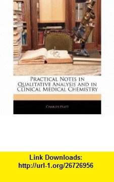 Practical Notes in Qualitative Analysis and in Clinical Medical Chemistry (9781145871977) Charles Platt , ISBN-10: 1145871976  , ISBN-13: 978-1145871977 ,  , tutorials , pdf , ebook , torrent , downloads , rapidshare , filesonic , hotfile , megaupload , fileserve