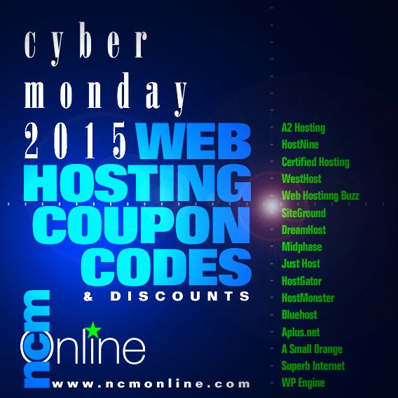 Cyber Monday 2015 Web Hosting Coupon Codes from 16 popular hosts including: A2 Hosting, HostNine, Certified Hosting, WestHost, WebHostingBuzz, SiteGround, DreamHost, Midphase, Just Host, HostGator, HostMonster, Bluehost, Aplus net, A Small Orange, Superb Internet, and WP Engine. Visit NCM Online for 50 data-driven web hosting reviews, speed and uptime test results, coupon codes, flash, sales, and more…